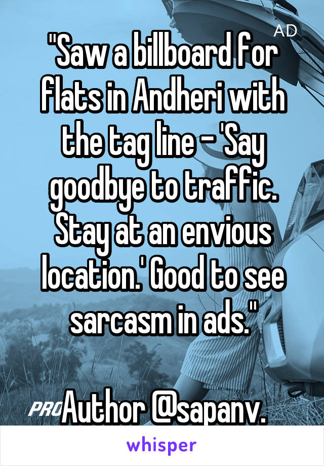 """""""Saw a billboard for flats in Andheri with the tag line - 'Say goodbye to traffic. Stay at an envious location.' Good to see sarcasm in ads.""""  Author @sapanv."""
