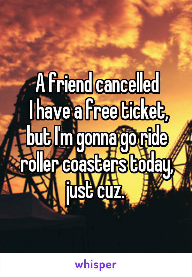 A friend cancelled  I have a free ticket, but I'm gonna go ride roller coasters today, just cuz.