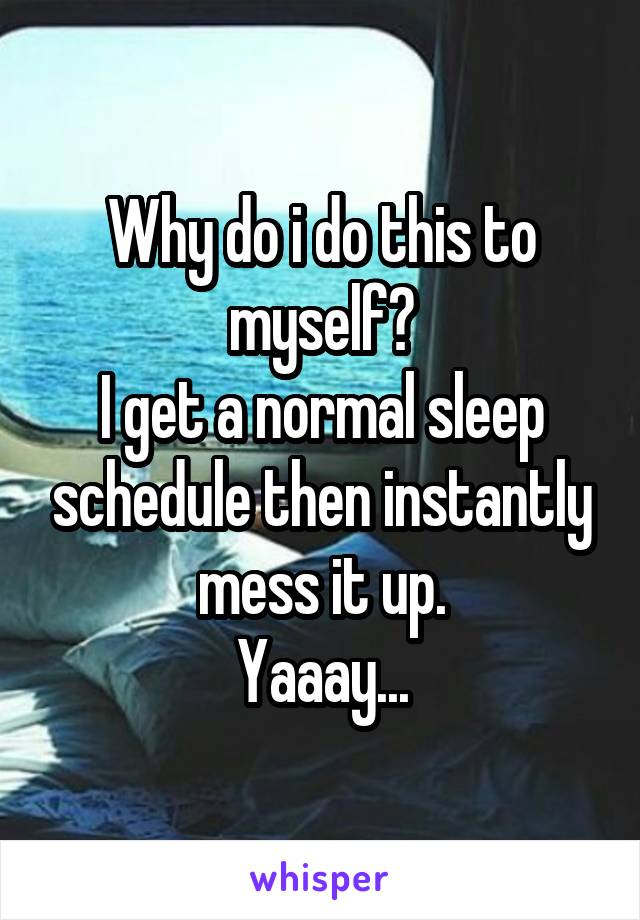 Why do i do this to myself? I get a normal sleep schedule then instantly mess it up. Yaaay...