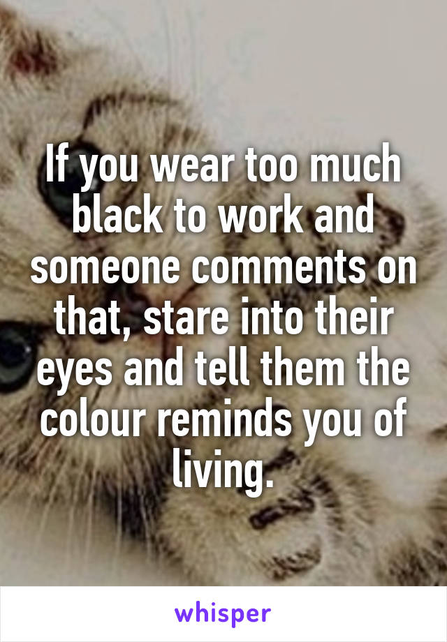 If you wear too much black to work and someone comments on that, stare into their eyes and tell them the colour reminds you of living.
