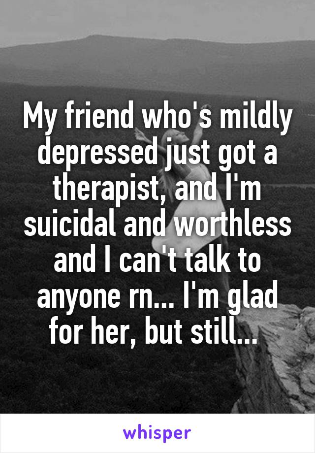 My friend who's mildly depressed just got a therapist, and I'm suicidal and worthless and I can't talk to anyone rn... I'm glad for her, but still...