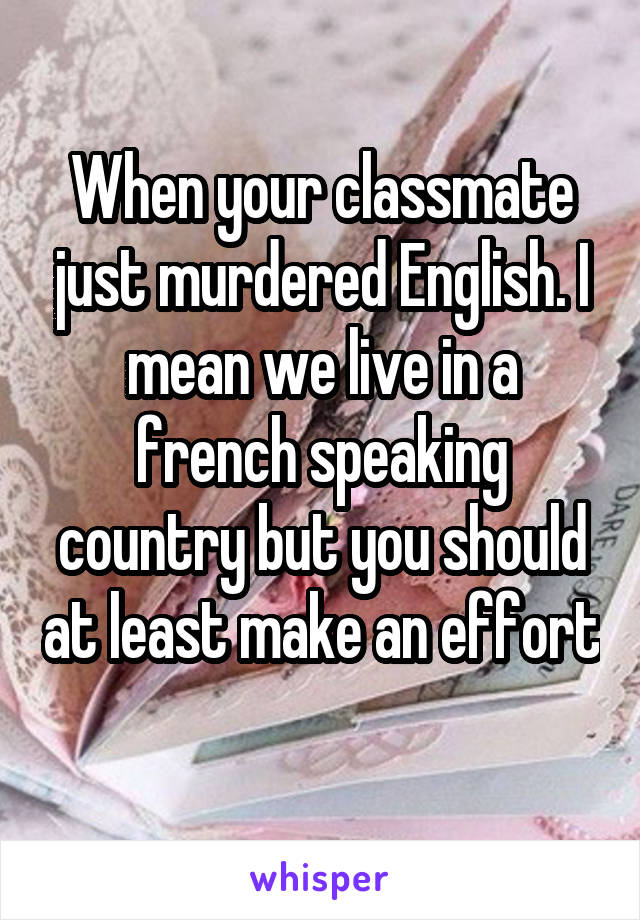 When your classmate just murdered English. I mean we live in a french speaking country but you should at least make an effort