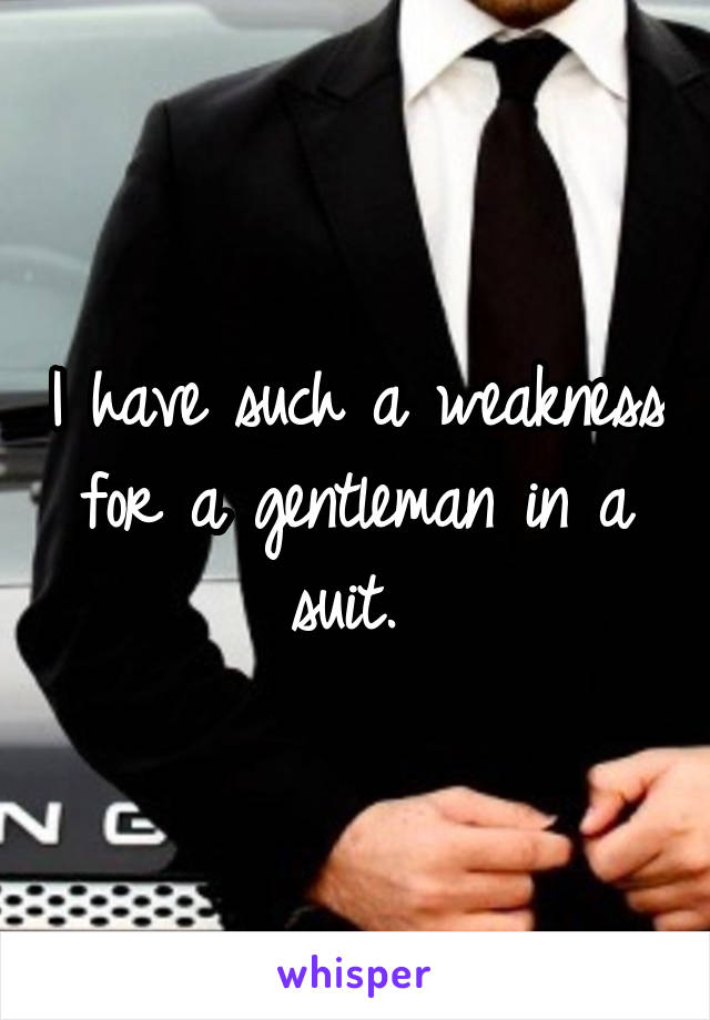 I have such a weakness for a gentleman in a suit.