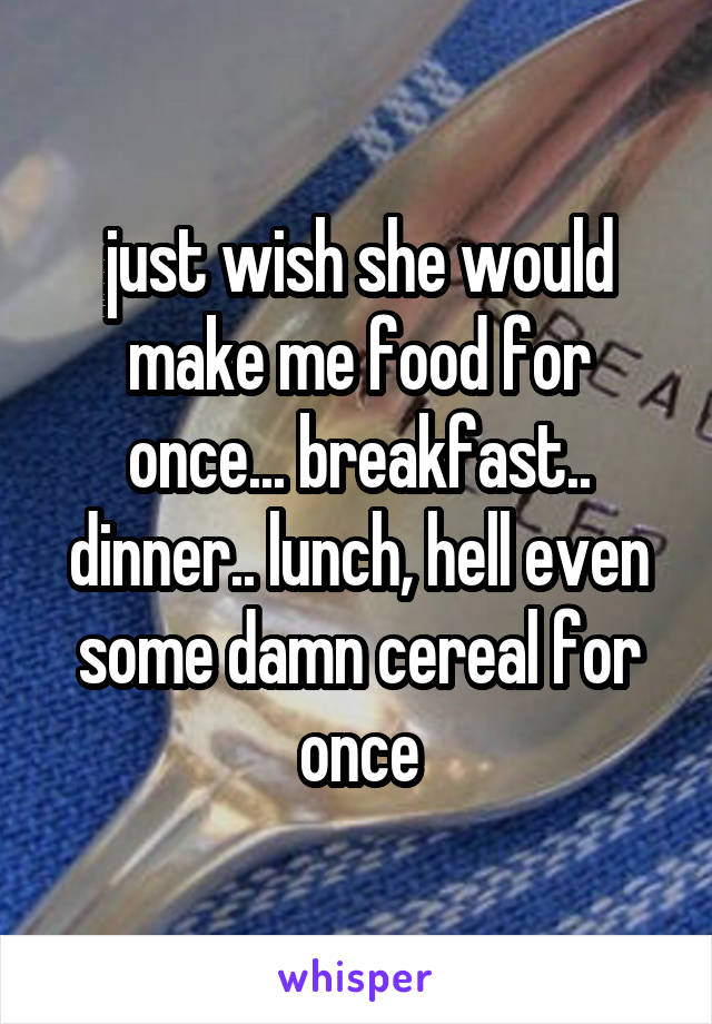 just wish she would make me food for once... breakfast.. dinner.. lunch, hell even some damn cereal for once