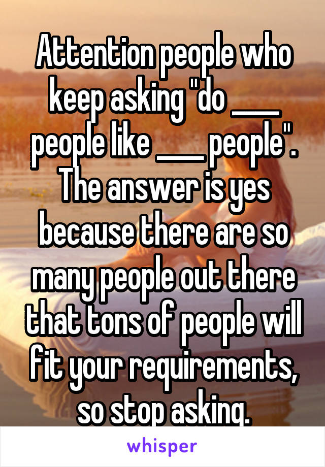 """Attention people who keep asking """"do ____ people like ____ people"""". The answer is yes because there are so many people out there that tons of people will fit your requirements, so stop asking."""