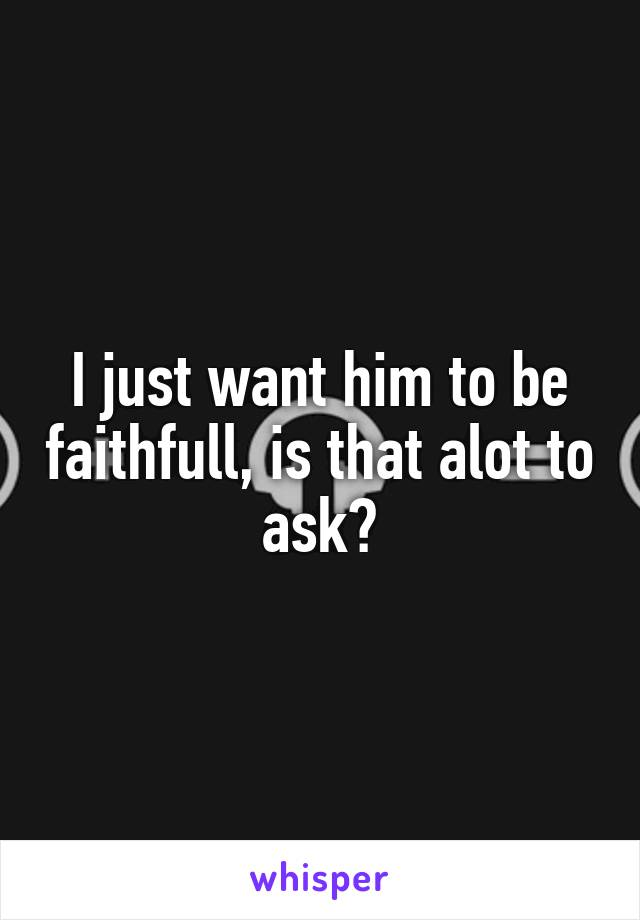 I just want him to be faithfull, is that alot to ask?