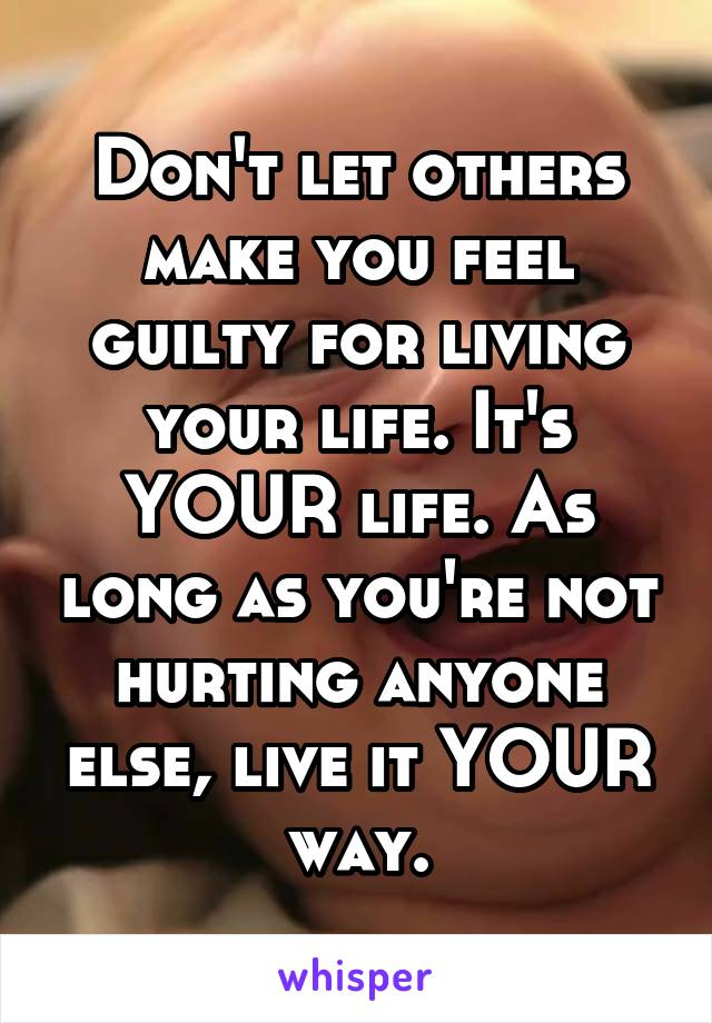 Don't let others make you feel guilty for living your life. It's YOUR life. As long as you're not hurting anyone else, live it YOUR way.