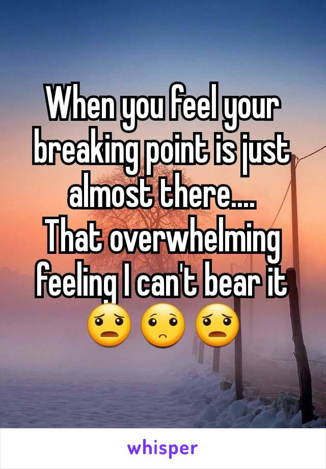 When you feel your breaking point is just almost there.... That overwhelming feeling I can't bear it😦🙁😦