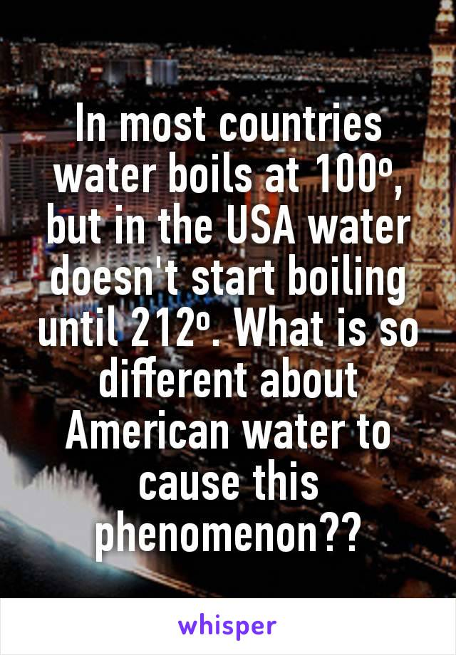 In most countries water boils at 100º, but in the USA water doesn't start boiling until 212º. What is so different about American water to cause this phenomenon??