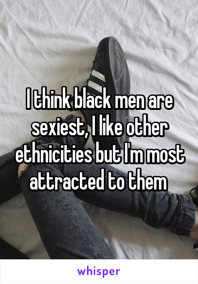 I think black men are sexiest, I like other ethnicities but I'm most attracted to them