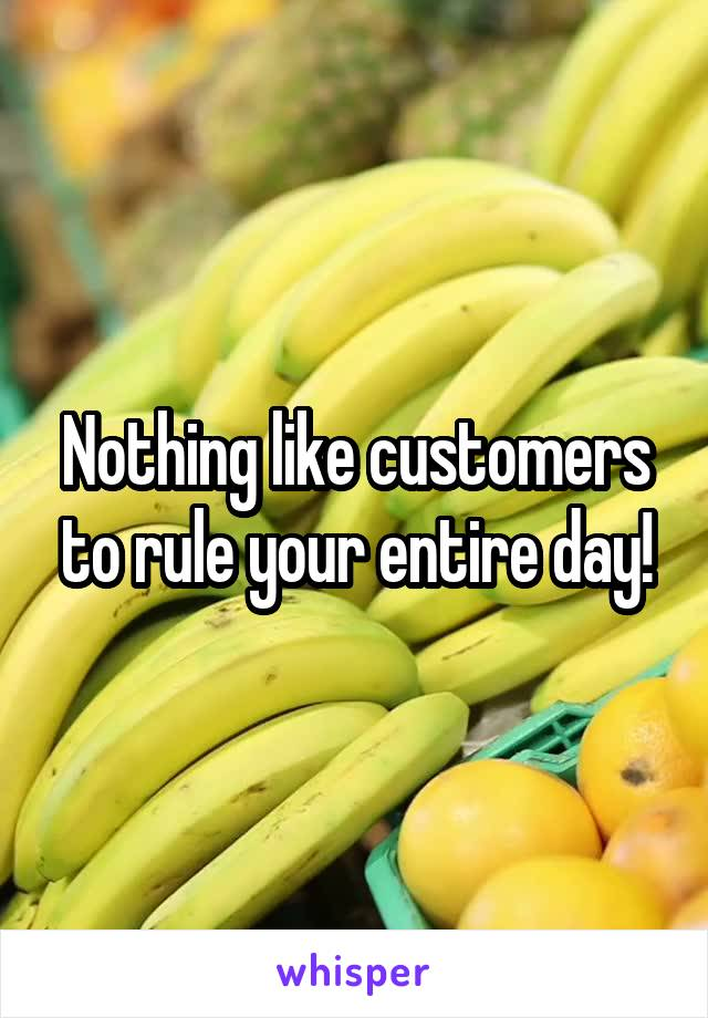 Nothing like customers to rule your entire day!