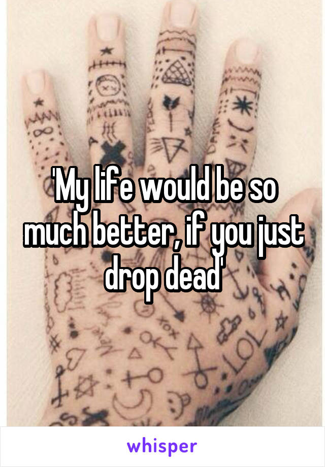 'My life would be so much better, if you just drop dead'