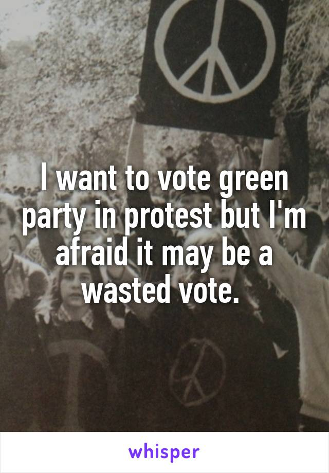 I want to vote green party in protest but I'm afraid it may be a wasted vote.