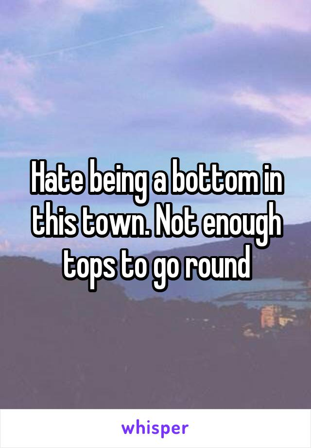 Hate being a bottom in this town. Not enough tops to go round