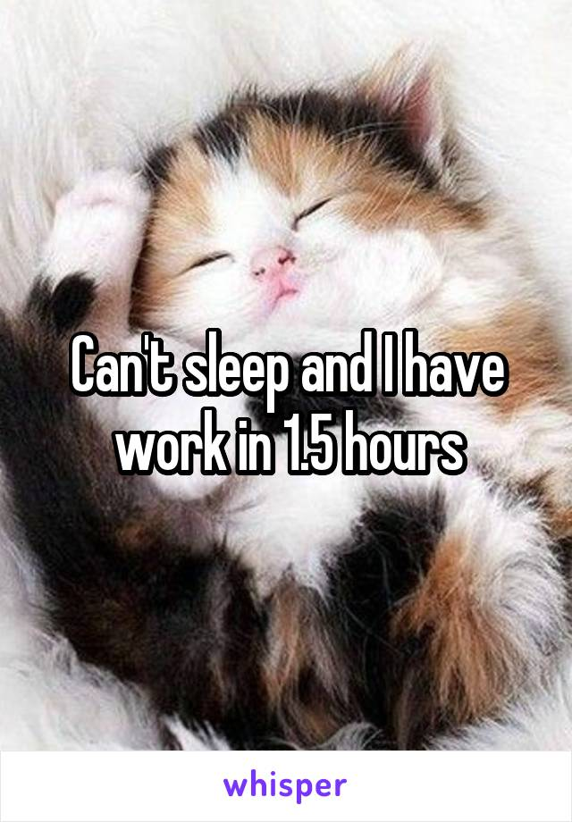 Can't sleep and I have work in 1.5 hours