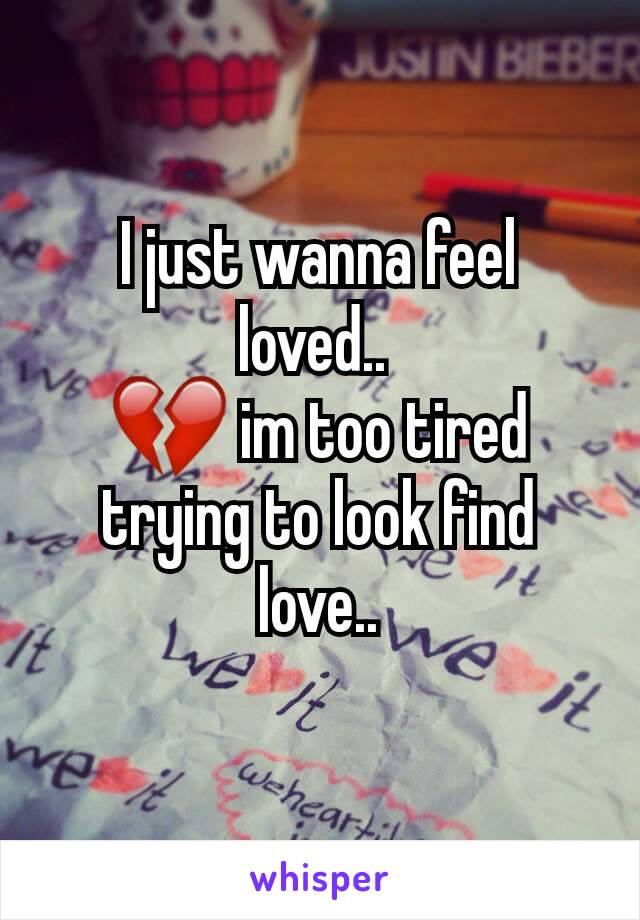 I just wanna feel loved..  💔 im too tired trying to look find love..