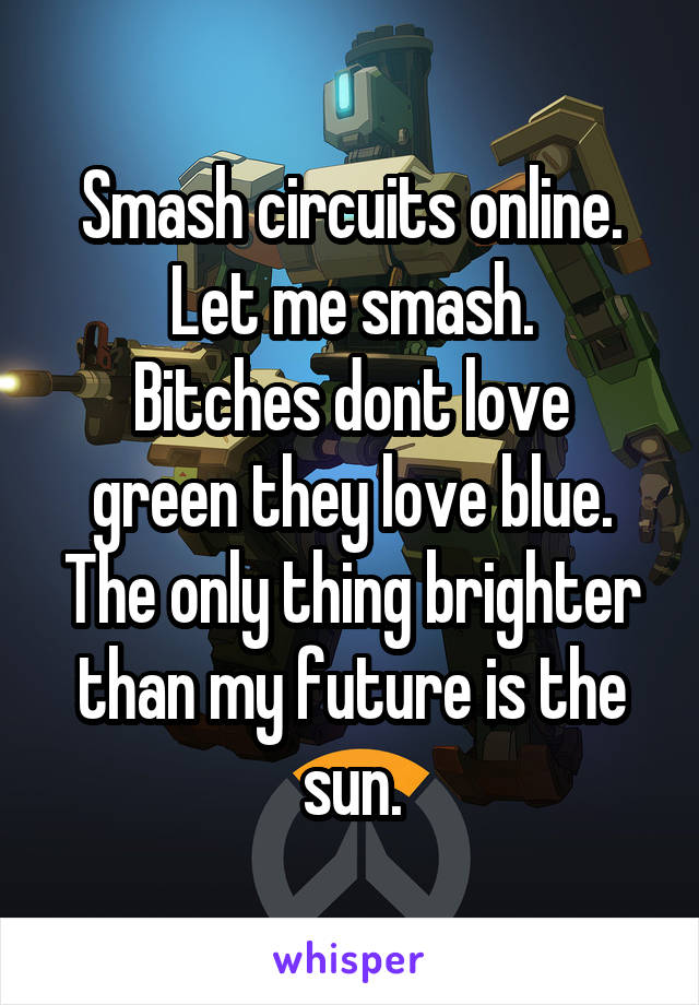 Smash circuits online. Let me smash. Bitches dont love green they love blue. The only thing brighter than my future is the sun.