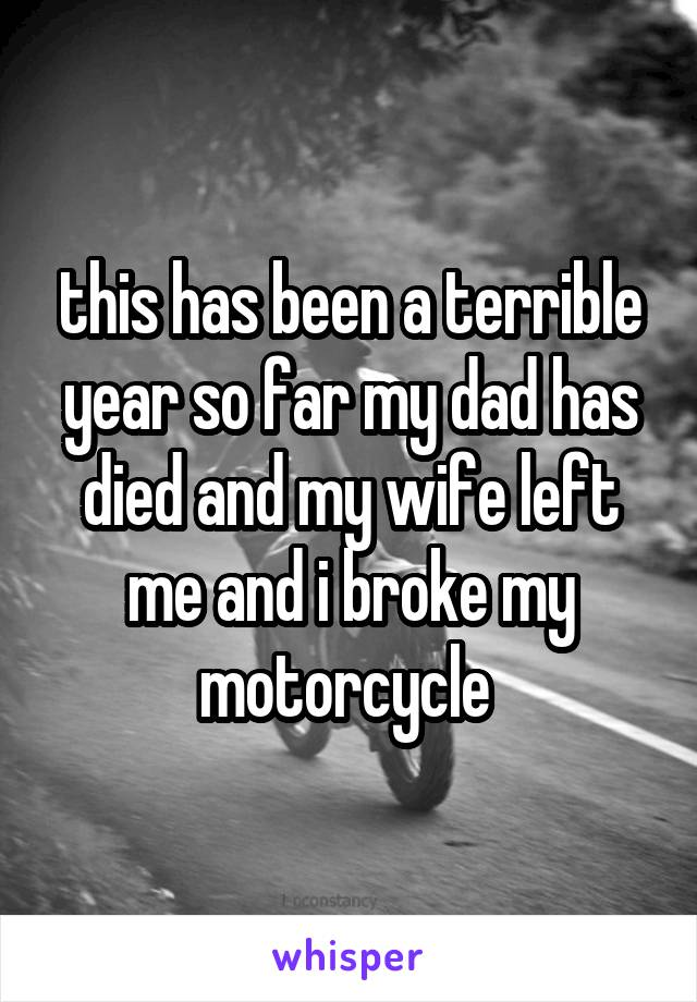 this has been a terrible year so far my dad has died and my wife left me and i broke my motorcycle
