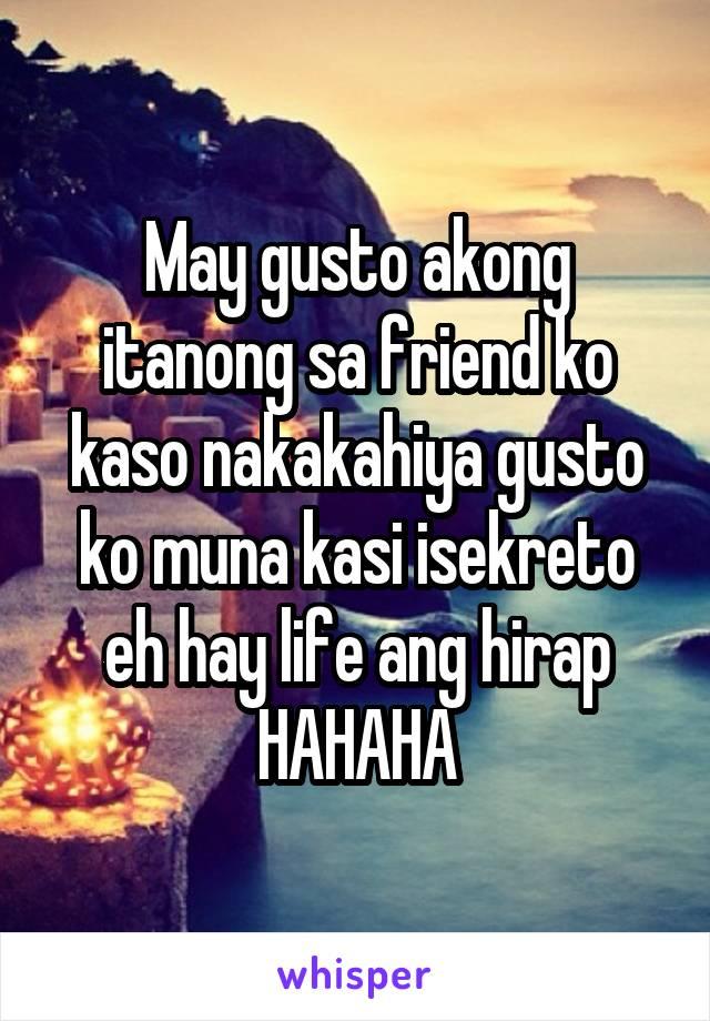 May gusto akong itanong sa friend ko kaso nakakahiya gusto ko muna kasi isekreto eh hay life ang hirap HAHAHA