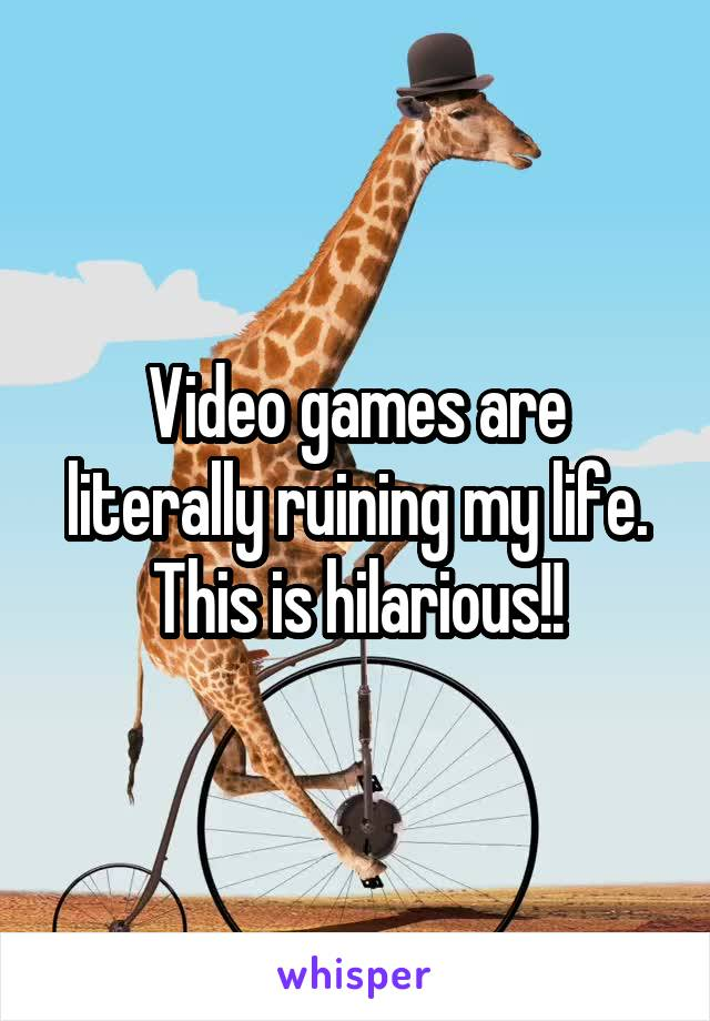 Video games are literally ruining my life. This is hilarious!!