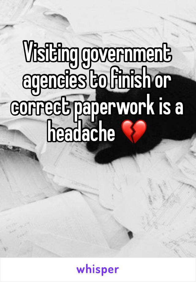 Visiting government agencies to finish or correct paperwork is a headache 💔