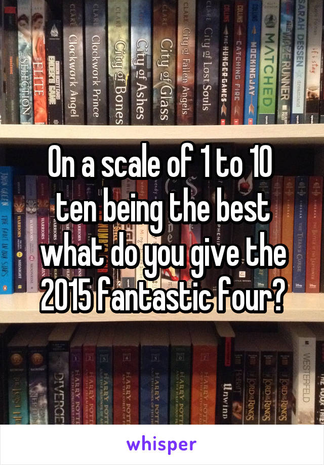 On a scale of 1 to 10  ten being the best what do you give the 2015 fantastic four?