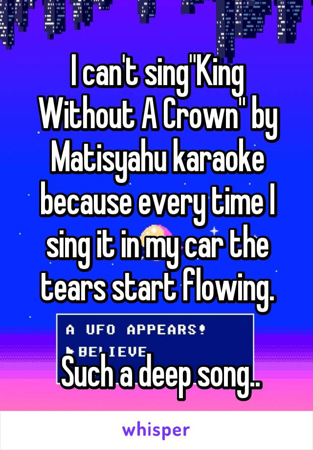 """I can't sing""""King Without A Crown"""" by Matisyahu karaoke because every time I sing it in my car the tears start flowing.   Such a deep song.."""
