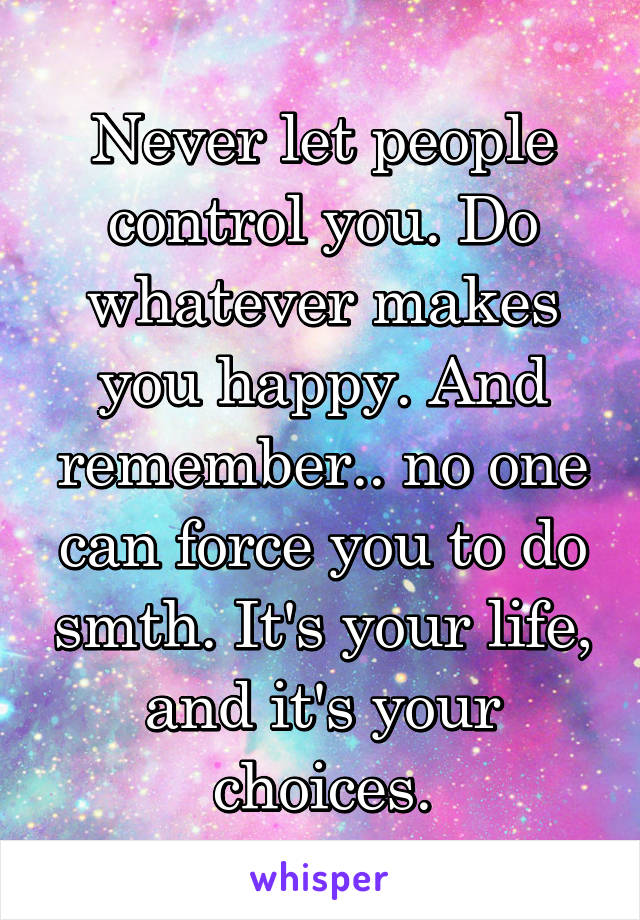 Never let people control you. Do whatever makes you happy. And remember.. no one can force you to do smth. It's your life, and it's your choices.