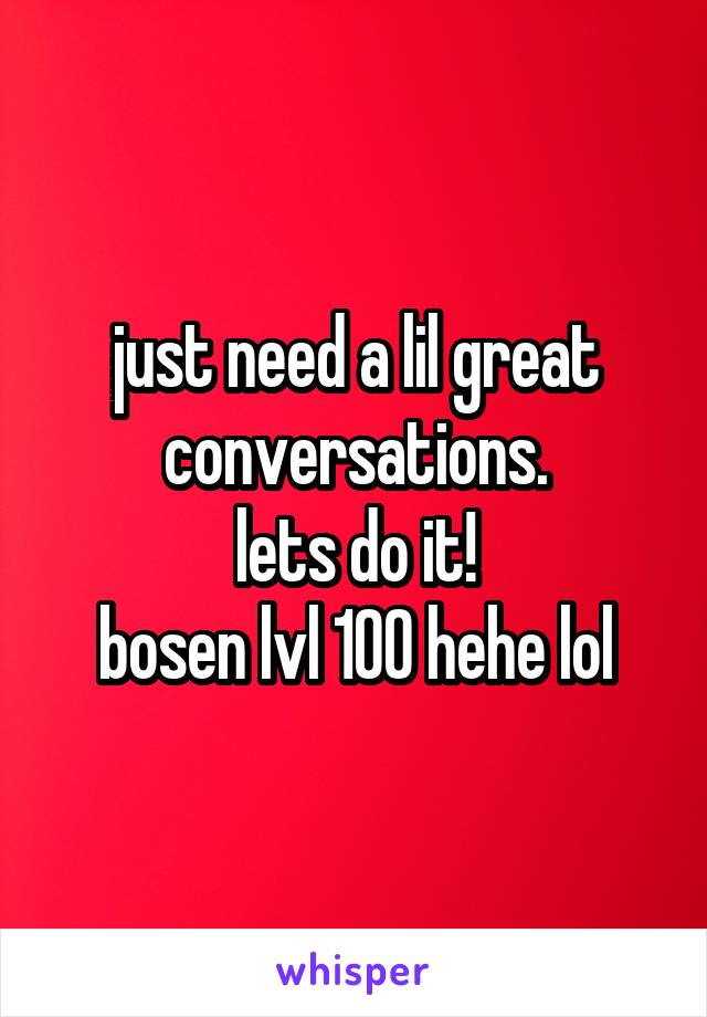 just need a lil great conversations. lets do it! bosen lvl 100 hehe lol