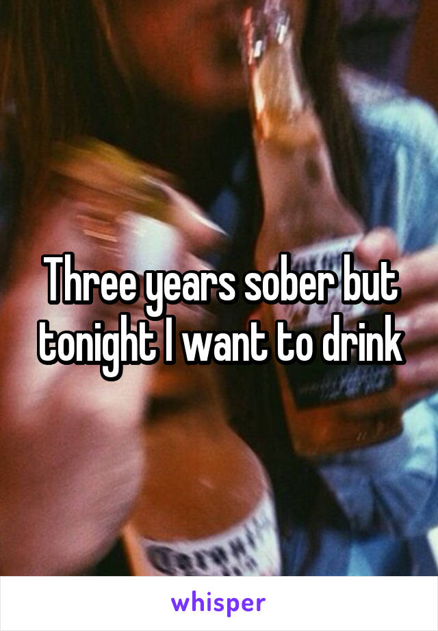 Three years sober but tonight I want to drink