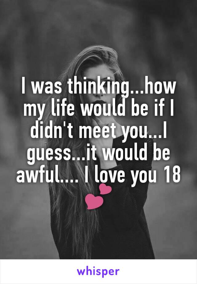 I was thinking...how my life would be if I didn't meet you...I guess...it would be awful.... I love you 18💕