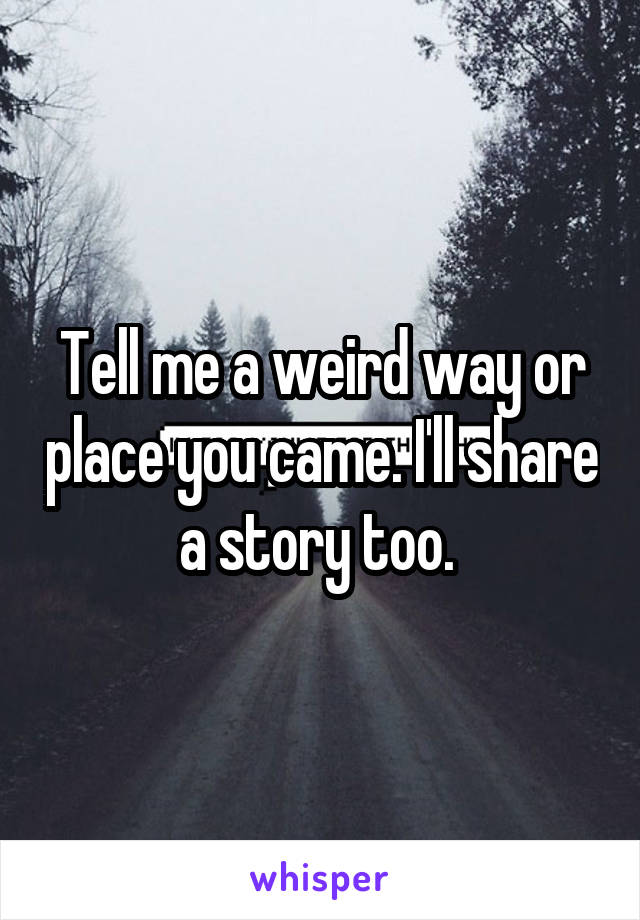 Tell me a weird way or place you came. I'll share a story too.