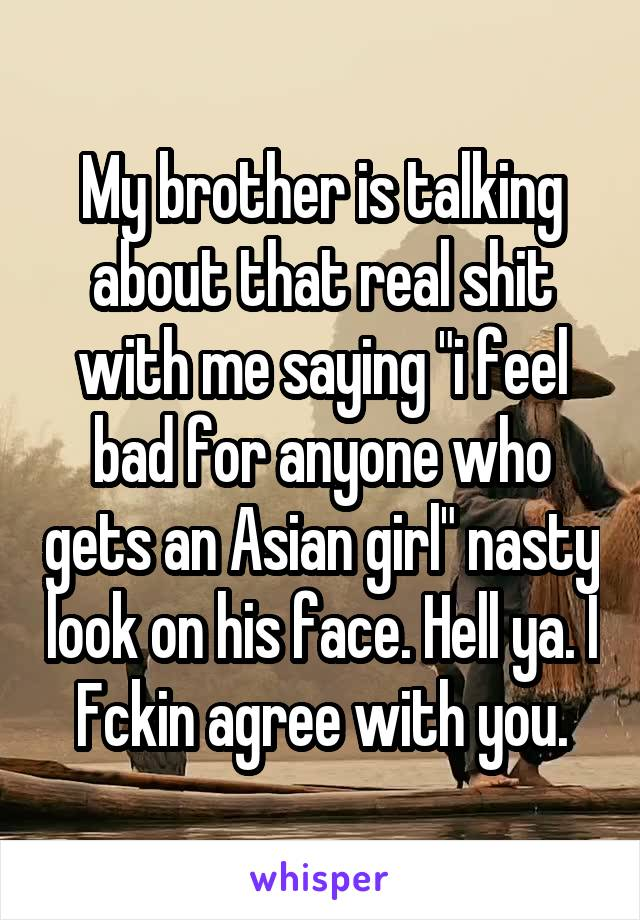 "My brother is talking about that real shit with me saying ""i feel bad for anyone who gets an Asian girl"" nasty look on his face. Hell ya. I Fckin agree with you."