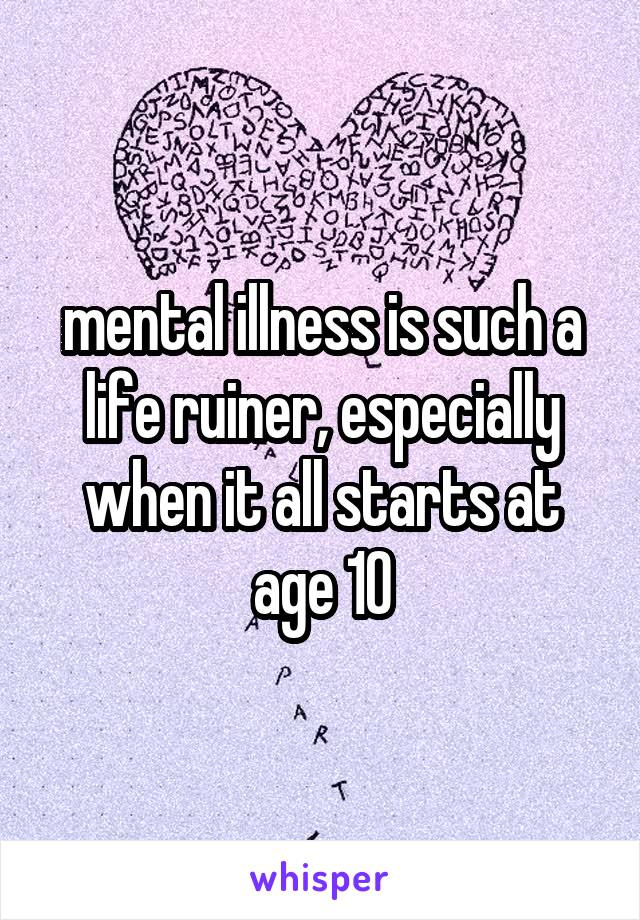 mental illness is such a life ruiner, especially when it all starts at age 10