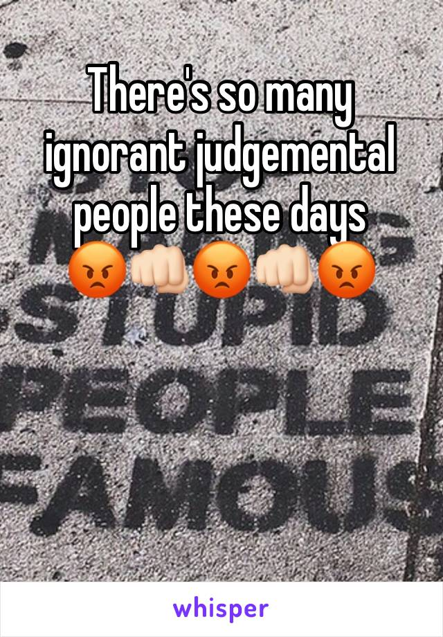 There's so many ignorant judgemental people these days  😡👊🏻😡👊🏻😡