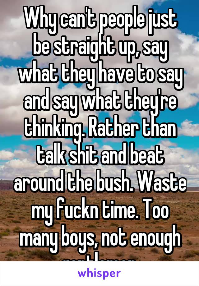 Why can't people just be straight up, say what they have to say and say what they're thinking. Rather than talk shit and beat around the bush. Waste my fuckn time. Too many boys, not enough gentlemen.
