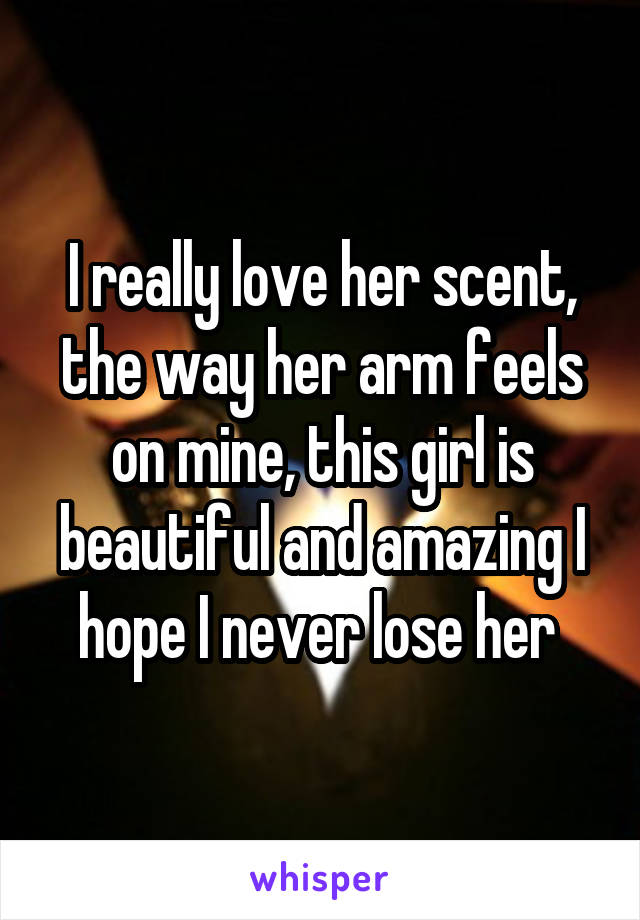I really love her scent, the way her arm feels on mine, this girl is beautiful and amazing I hope I never lose her