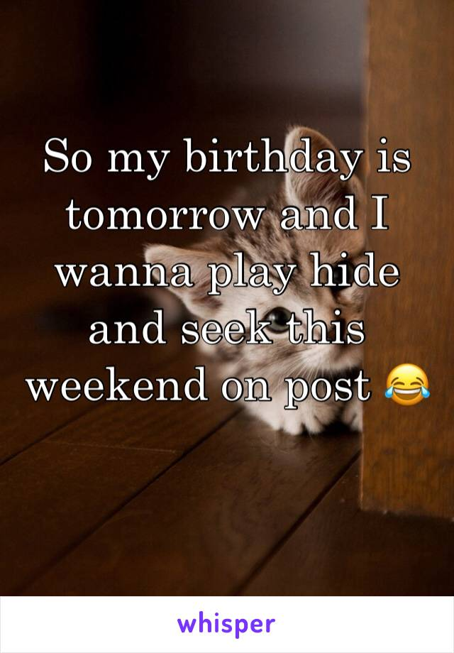 So my birthday is tomorrow and I wanna play hide and seek this weekend on post 😂