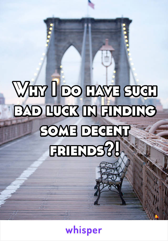 Why I do have such bad luck in finding some decent friends?!