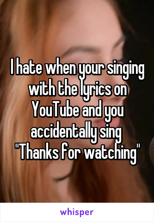 """I hate when your singing with the lyrics on YouTube and you accidentally sing  """"Thanks for watching"""""""