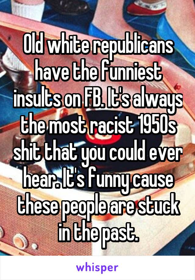Old white republicans have the funniest insults on FB. It's always the most racist 1950s shit that you could ever hear. It's funny cause these people are stuck in the past.