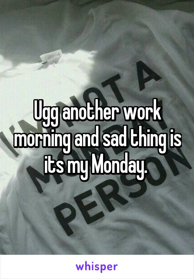 Ugg another work morning and sad thing is its my Monday.