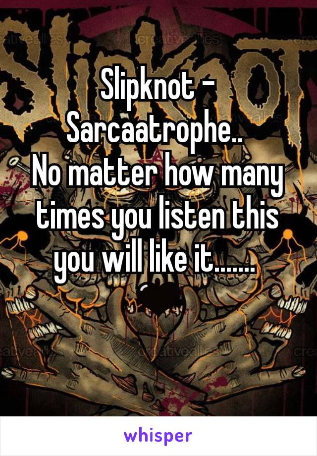 Slipknot - Sarcaatrophe..  No matter how many times you listen this you will like it.......  🖤
