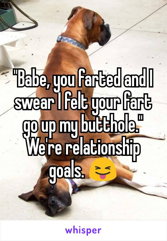"""Babe, you farted and I swear I felt your fart go up my butthole."" We're relationship goals. 😝"