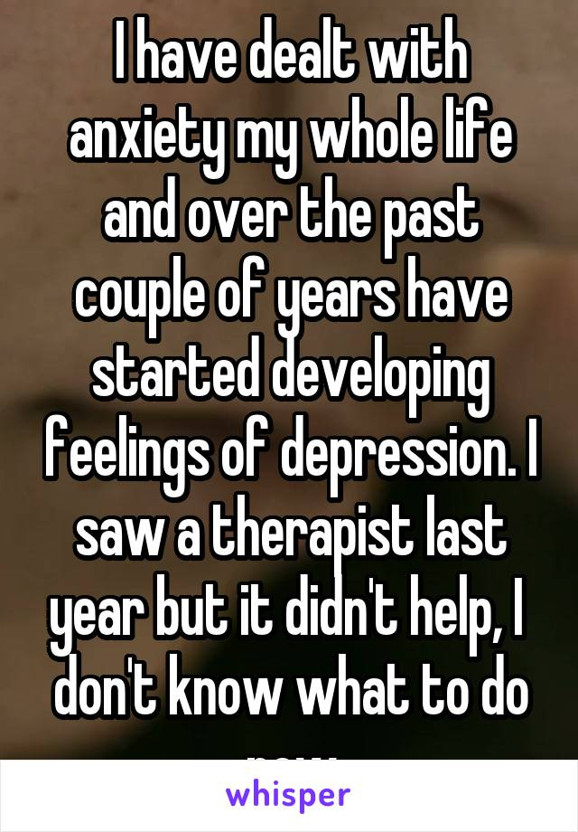I have dealt with anxiety my whole life and over the past couple of years have started developing feelings of depression. I saw a therapist last year but it didn't help, I  don't know what to do now
