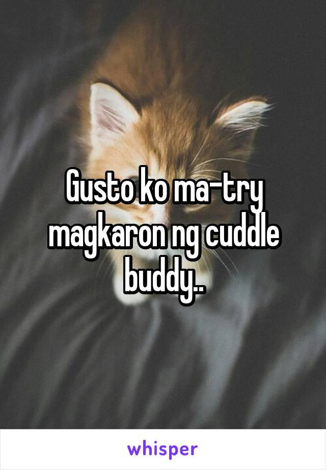Gusto ko ma-try magkaron ng cuddle buddy..