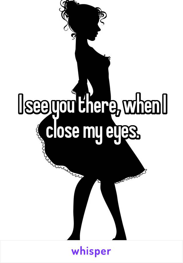 I see you there, when I close my eyes.