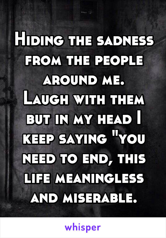 """Hiding the sadness from the people around me. Laugh with them but in my head I keep saying """"you need to end, this life meaningless and miserable."""