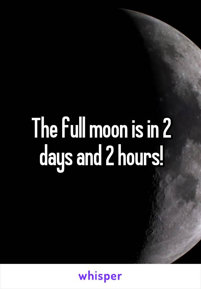 The full moon is in 2 days and 2 hours!