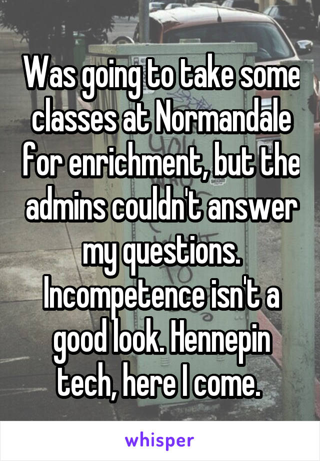 Was going to take some classes at Normandale for enrichment, but the admins couldn't answer my questions. Incompetence isn't a good look. Hennepin tech, here I come.